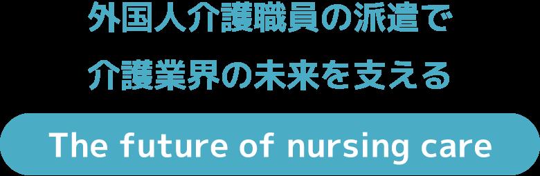 外国人介護職員の派遣で 介護業界の未来を支える The future of nursing care